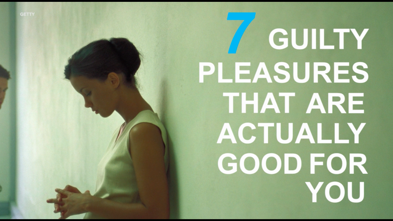 7 guilty pleasures that are actually good for you
