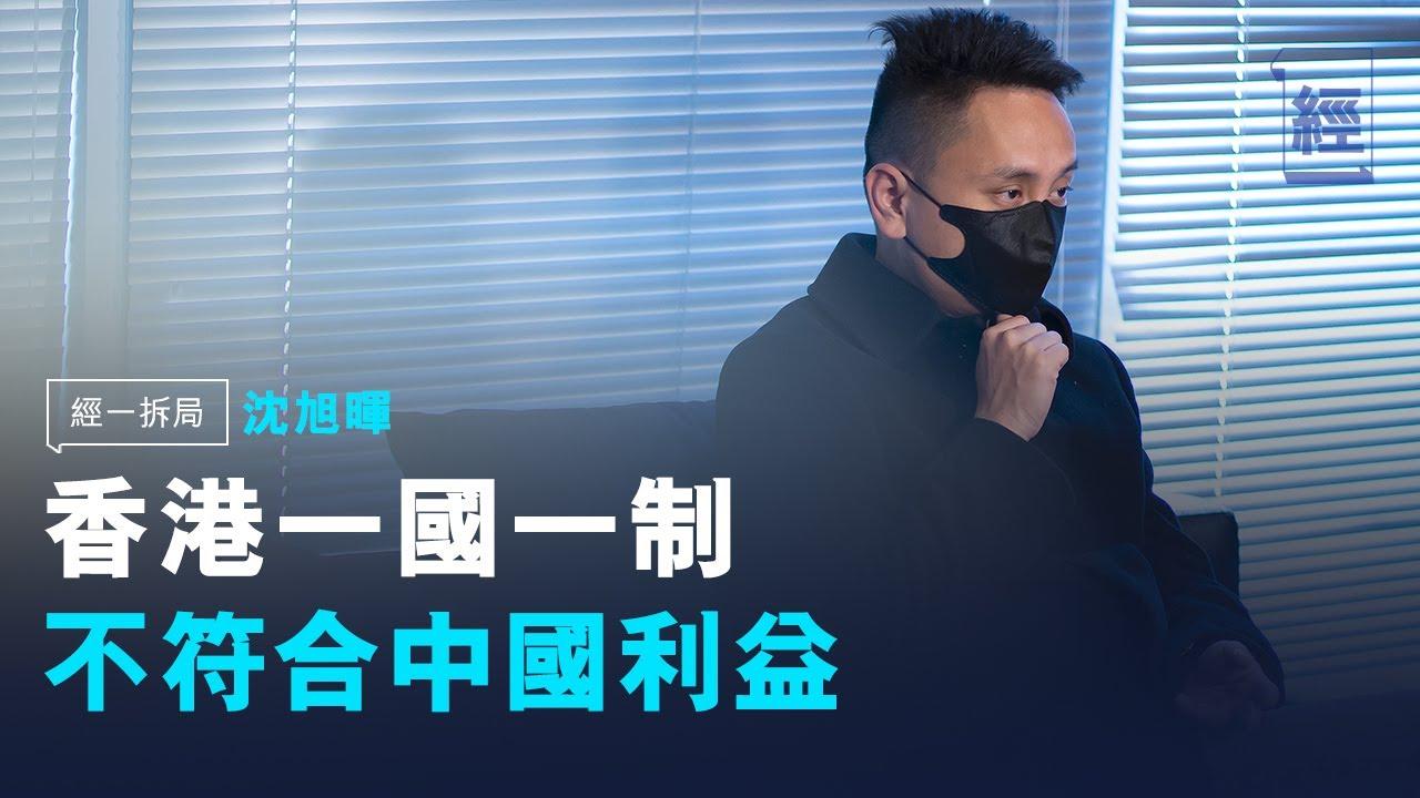 沈旭暉:中國不可能複製另一個香港 換走香港人不利實行一國兩制【經一拆局】